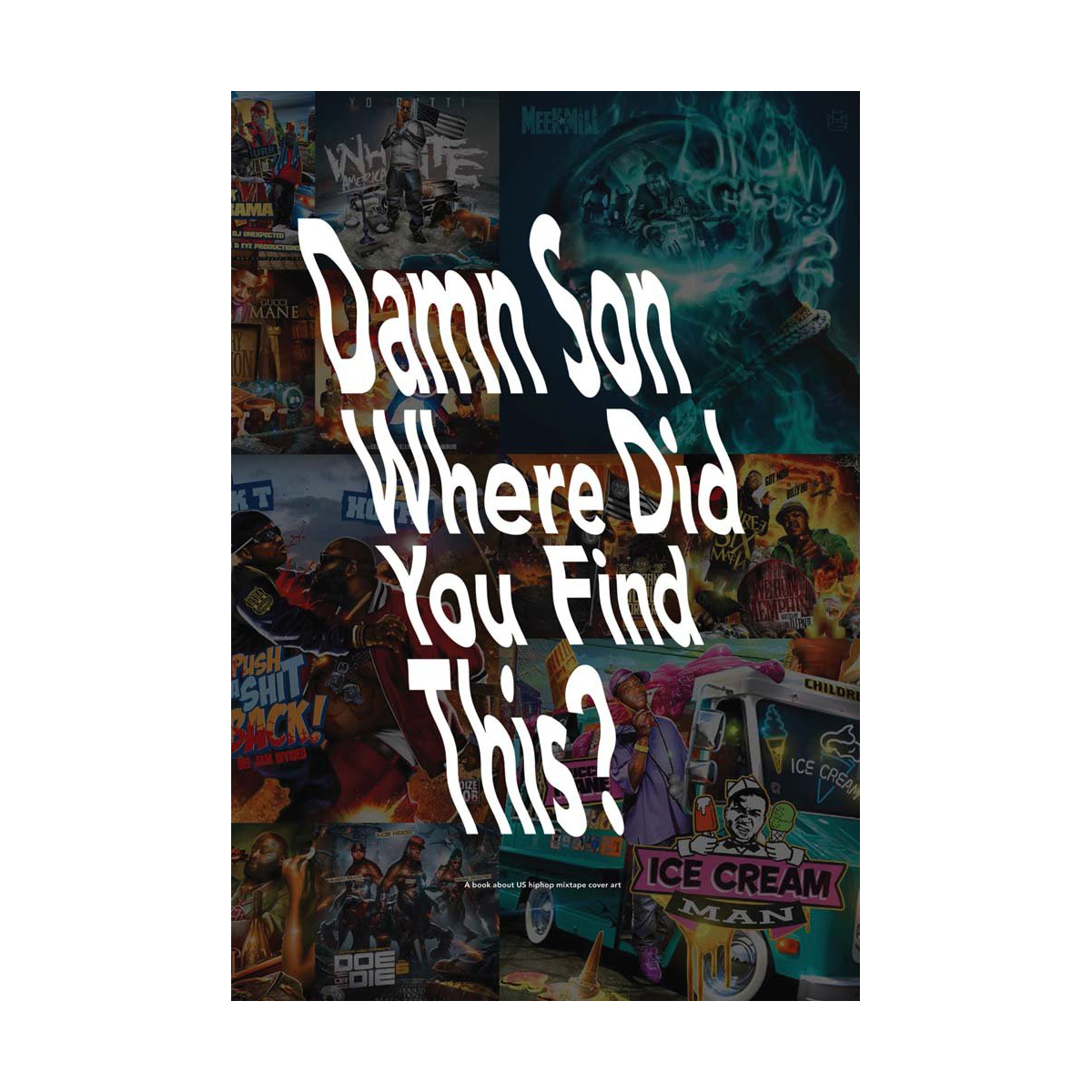 Damn Son Where Did You Find This?: A Book about US Hiphop Mixtape Cover Art